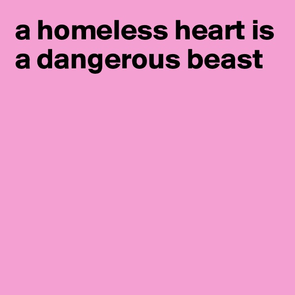 a homeless heart is a dangerous beast