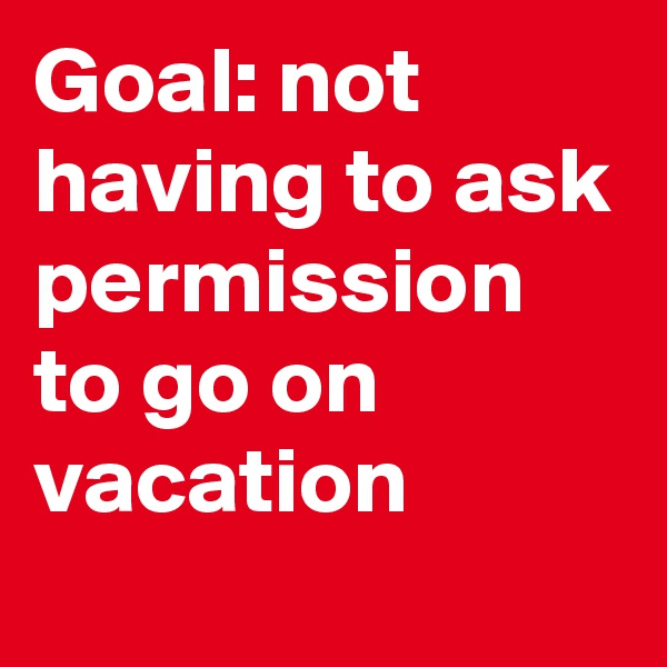 Goal: not having to ask permission to go on vacation
