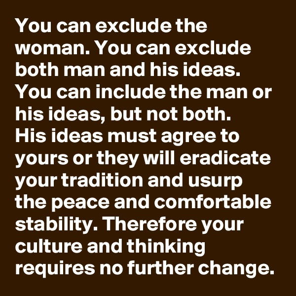 You can exclude the woman. You can exclude both man and his ideas. You can include the man or his ideas, but not both. His ideas must agree to yours or they will eradicate your tradition and usurp the peace and comfortable stability. Therefore your culture and thinking requires no further change.