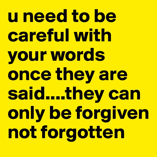 u need to be careful with your words once they are said....they can only be forgiven not forgotten