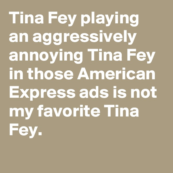 Tina Fey playing an aggressively annoying Tina Fey in those American Express ads is not my favorite Tina Fey.