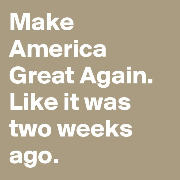 Make America Great Again. Like it was two weeks ago.
