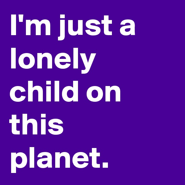 I'm just a lonely child on this planet.