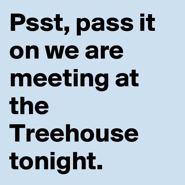 Psst, pass it on we are meeting at the Treehouse tonight.