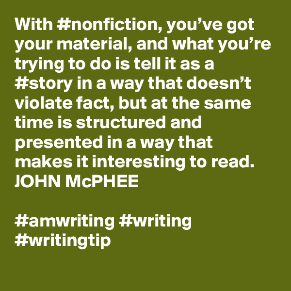 With #nonfiction, you've got your material, and what you're trying to do is tell it as a #story in a way that doesn't violate fact, but at the same time is structured and presented in a way that makes it interesting to read. JOHN McPHEE  #amwriting #writing #writingtip