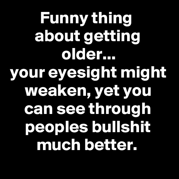Funny thing  about getting older... your eyesight might weaken, yet you can see through peoples bullshit much better.