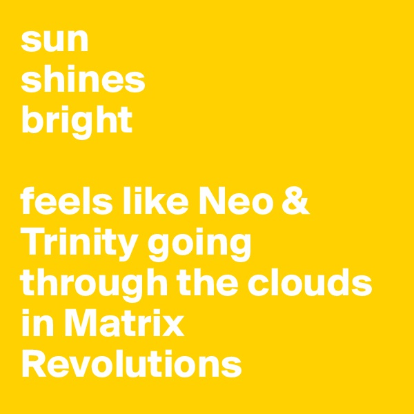 sun shines bright  feels like Neo & Trinity going through the clouds in Matrix Revolutions