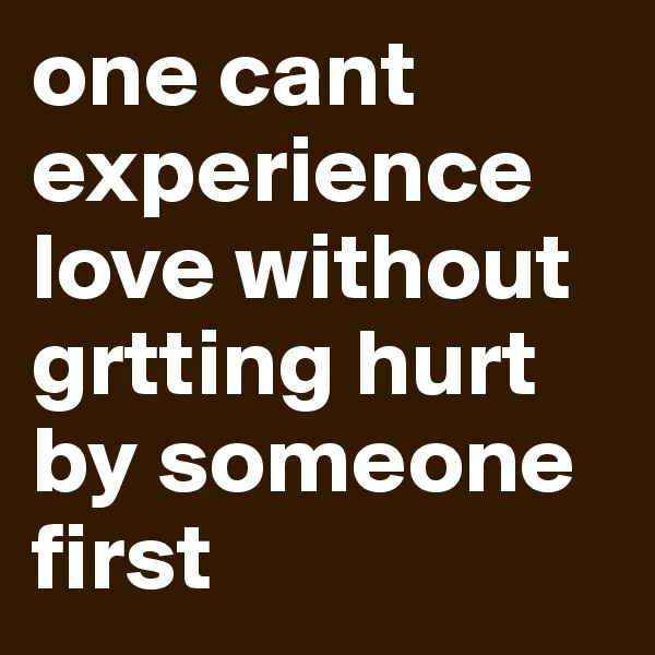 one cant experience love without grtting hurt by someone first