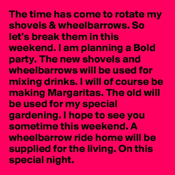 The time has come to rotate my shovels & wheelbarrows. So let's break them in this weekend. I am planning a Bold party. The new shovels and wheelbarrows will be used for mixing drinks. I will of course be making Margaritas. The old will be used for my special gardening. I hope to see you sometime this weekend. A wheelbarrow ride home will be supplied for the living. On this special night.