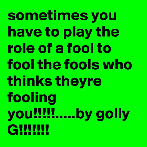 sometimes you have to play the role of a fool to fool the fools who thinks theyre fooling you!!!!!.....by golly G!!!!!!!