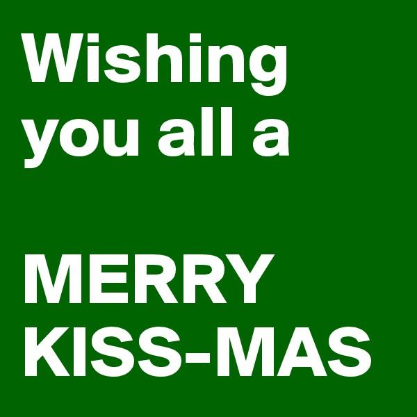 Wishing you all a   MERRY KISS-MAS