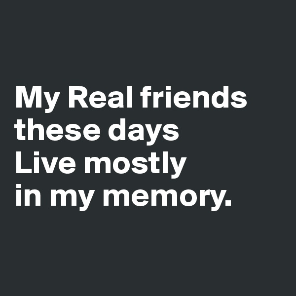 My Real friends these days  Live mostly  in my memory.