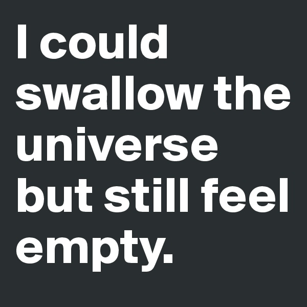 I could swallow the  universe but still feel empty.