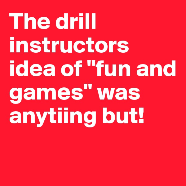 "The drill instructors idea of ""fun and games"" was anytiing but!"