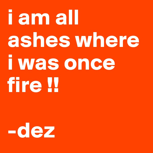 i am all ashes where i was once fire !!   -dez