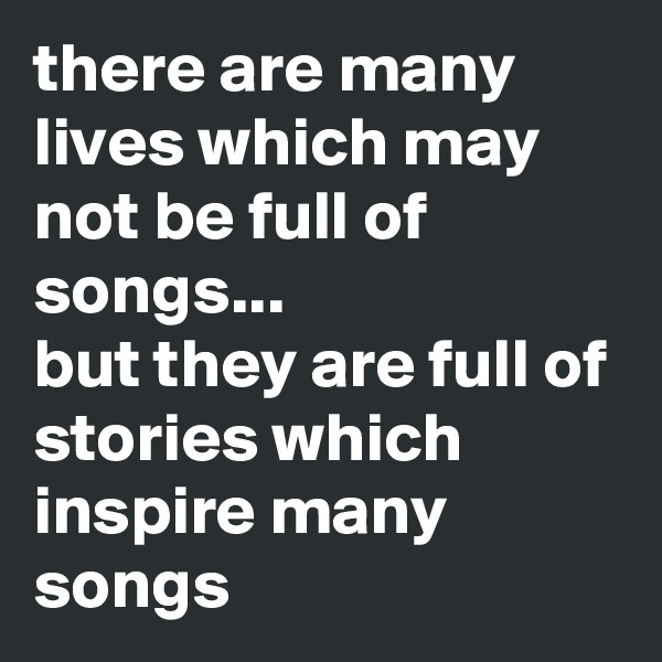 there are many lives which may not be full of songs...  but they are full of stories which inspire many songs