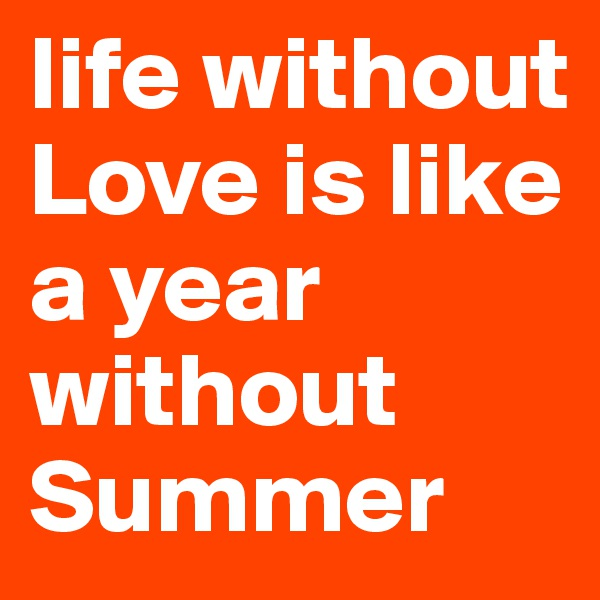 life without Love is like a year without  Summer