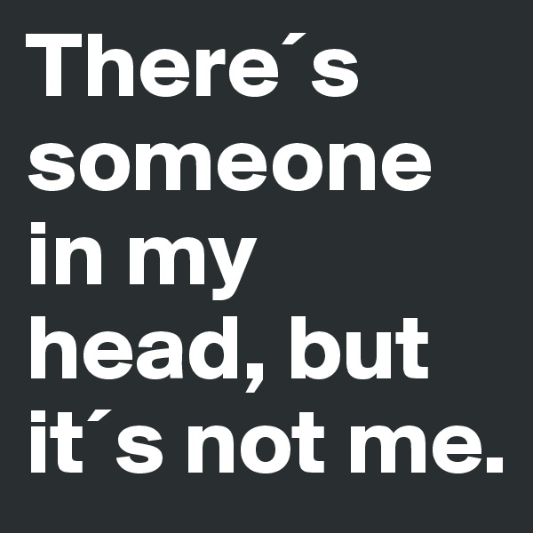 There´s someone in my head, but it´s not me.