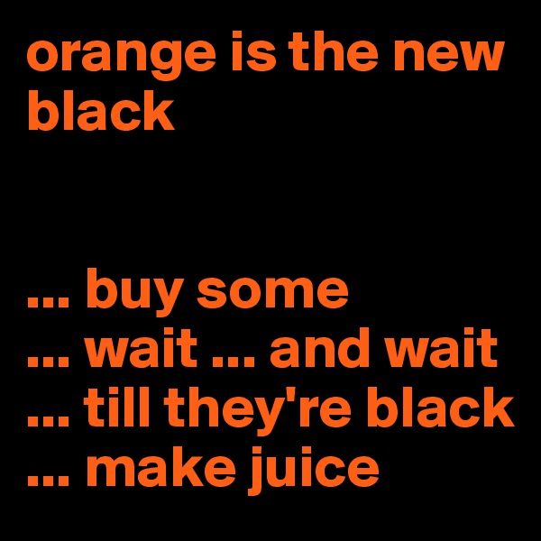 orange is the new black    ... buy some ... wait ... and wait ... till they're black ... make juice