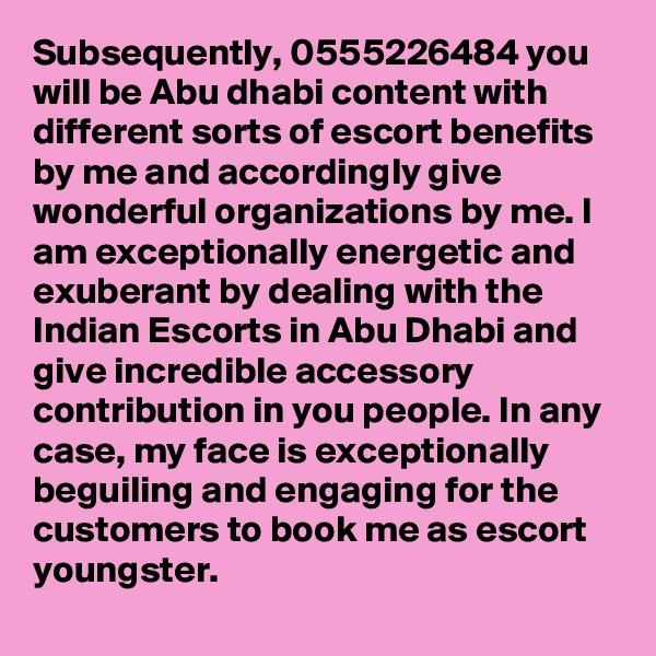Subsequently, 0555226484 you will be Abu dhabi content with different sorts of escort benefits by me and accordingly give wonderful organizations by me. I am exceptionally energetic and exuberant by dealing with the Indian Escorts in Abu Dhabi and give incredible accessory contribution in you people. In any case, my face is exceptionally beguiling and engaging for the customers to book me as escort  youngster.