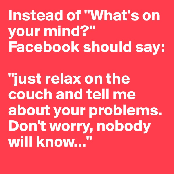 "Instead of ""What's on your mind?"" Facebook should say:   ""just relax on the couch and tell me about your problems. Don't worry, nobody will know..."""