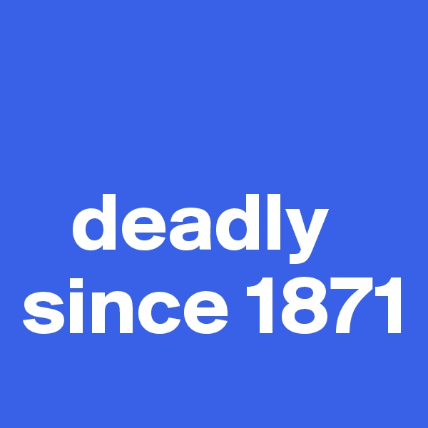 deadly since 1871