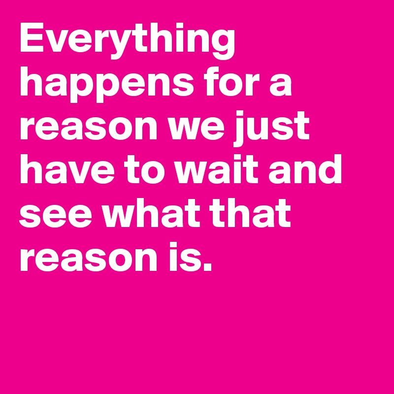 Everything happens for a reason we just have to wait and see what that reason is.