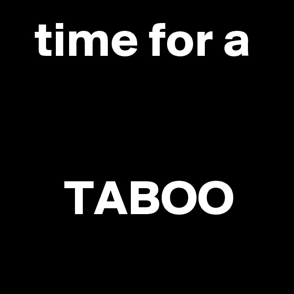 time for a        TABOO