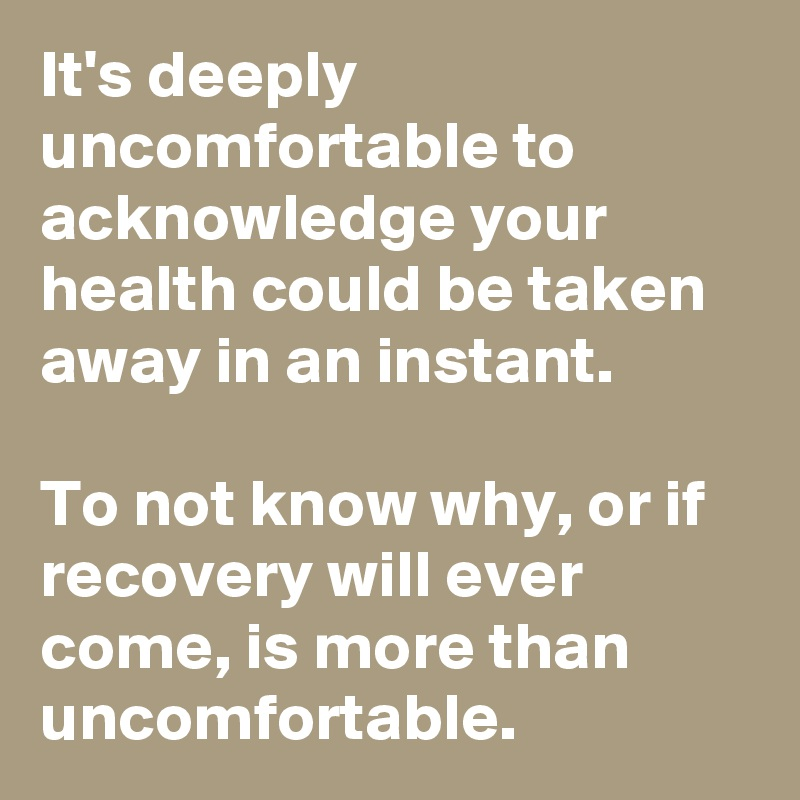It's deeply uncomfortable to acknowledge your health could be taken away in an instant.   To not know why, or if recovery will ever come, is more than uncomfortable.