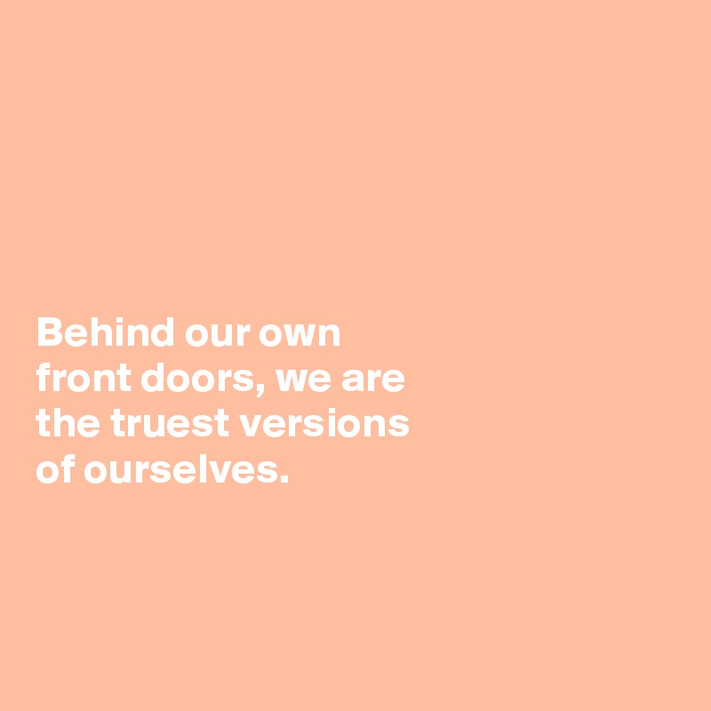 Behind our own  front doors, we are  the truest versions  of ourselves.