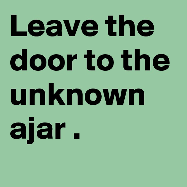 Leave the door to the unknown ajar .