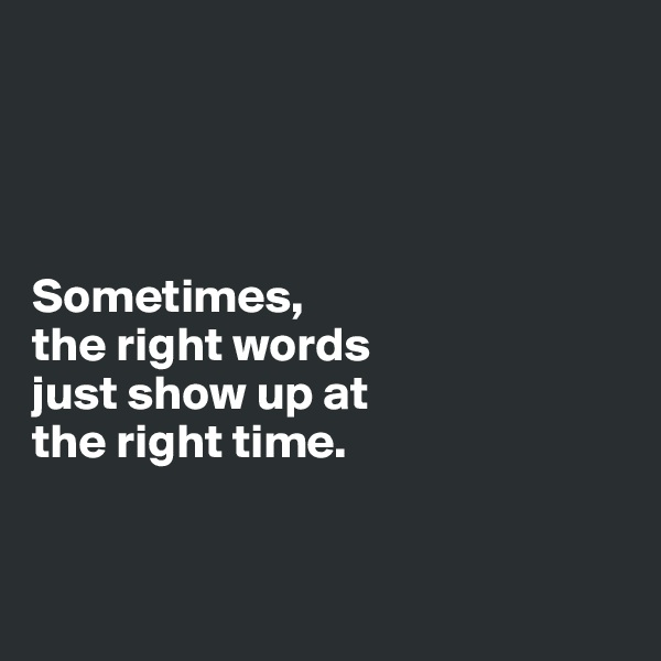 Sometimes,  the right words  just show up at the right time.