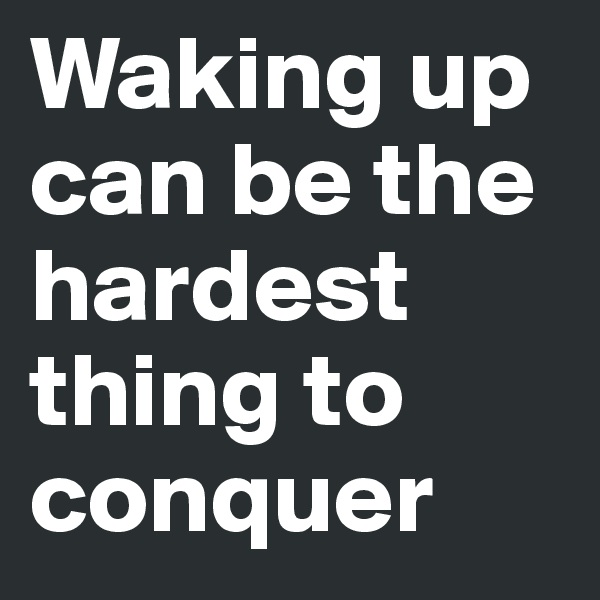 Waking up can be the hardest thing to conquer