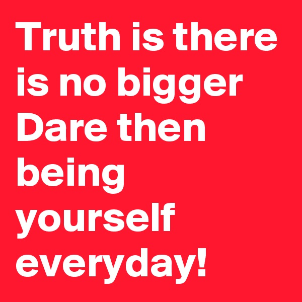 Truth is there is no bigger Dare then being yourself everyday!