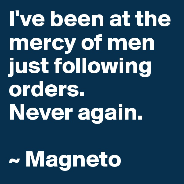 I've been at the mercy of men just following orders.  Never again.  ~ Magneto