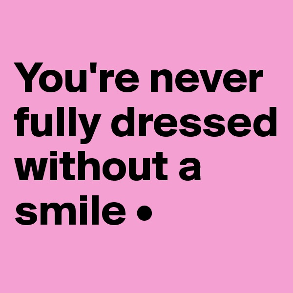 You're never fully dressed without a smile •