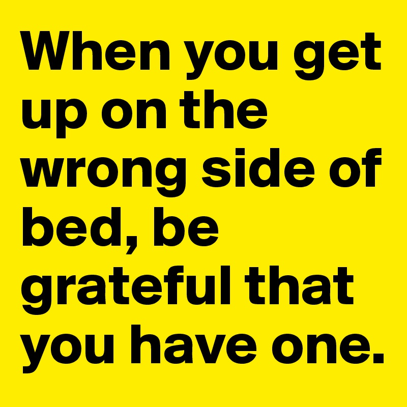 When you get up on the wrong side of bed, be grateful that you have one.