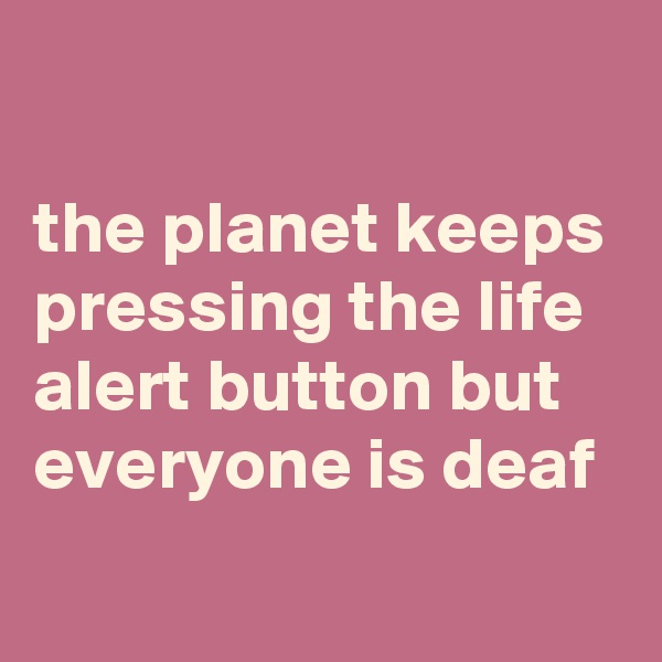 the planet keeps pressing the life alert button but everyone is deaf