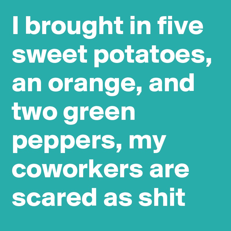 I brought in five sweet potatoes, an orange, and two green peppers, my coworkers are scared as shit