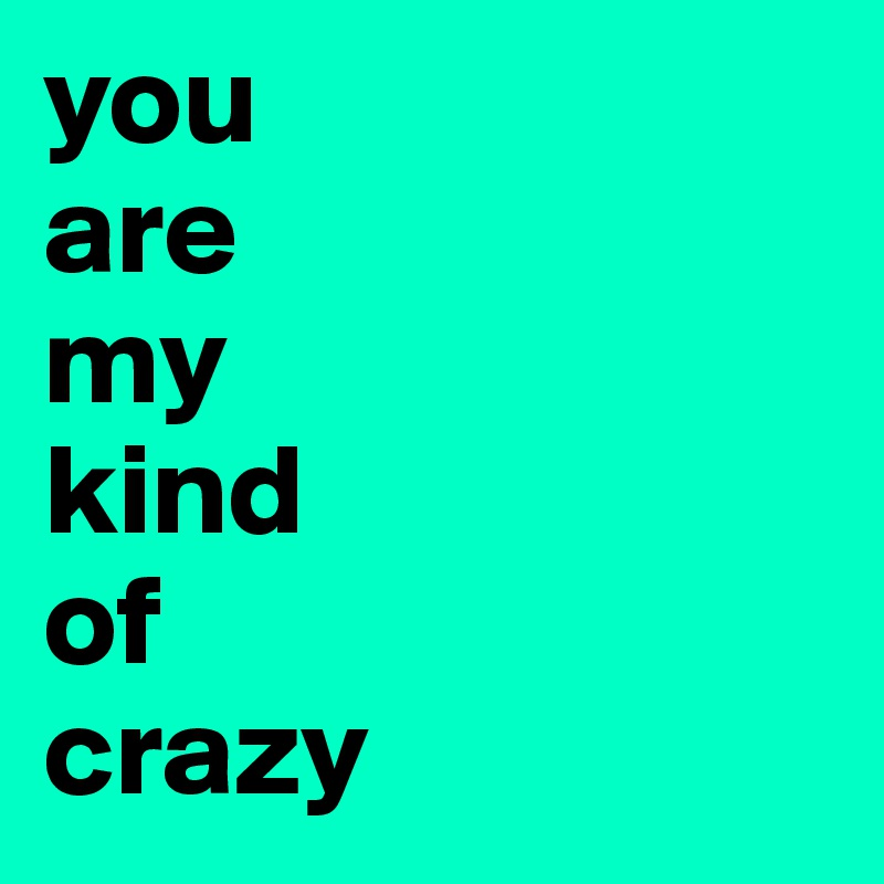 you                 are                  my                kind                  of                crazy