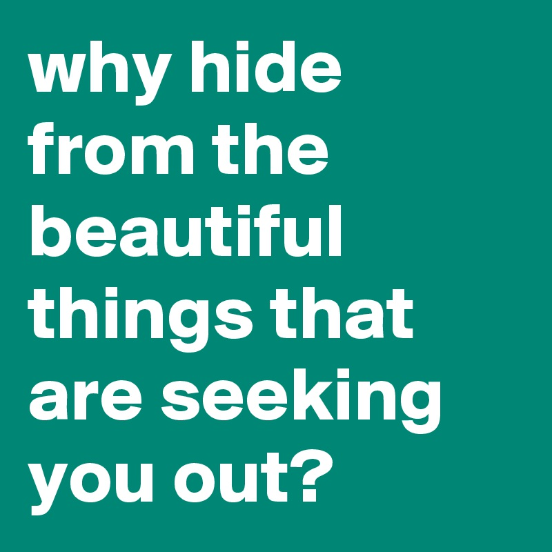why hide from the beautiful things that are seeking you out?
