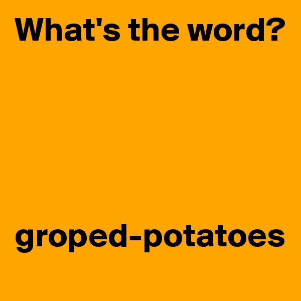 What's the word?       groped-potatoes