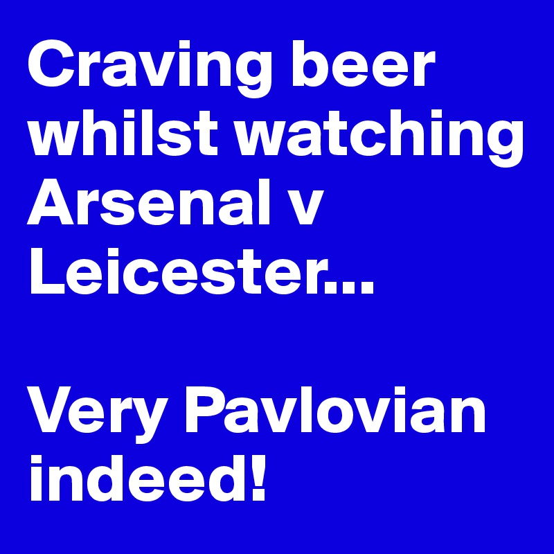 Craving beer whilst watching Arsenal v Leicester...   Very Pavlovian indeed!
