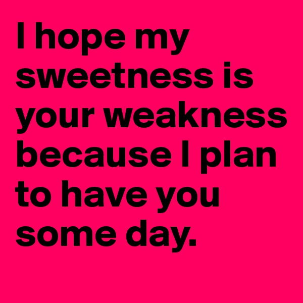 I hope my sweetness is your weakness because I plan to have you some day.