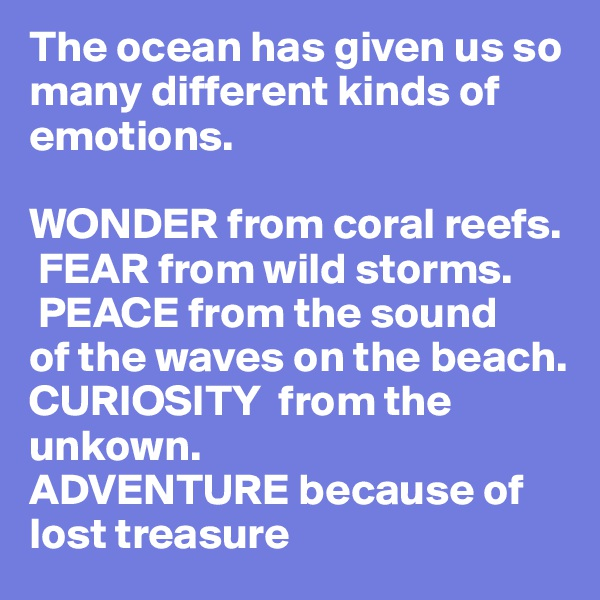 The ocean has given us so many different kinds of emotions.   WONDER from coral reefs.   FEAR from wild storms.   PEACE from the sound                        of the waves on the beach.       CURIOSITY  from the unkown.  ADVENTURE because of lost treasure