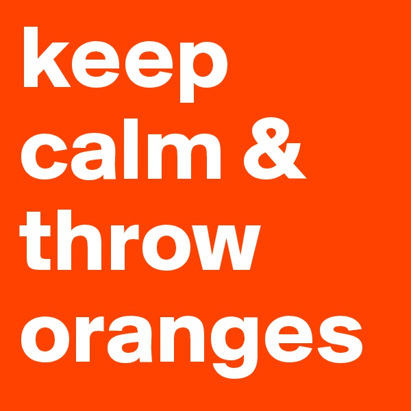 keep calm & throw oranges