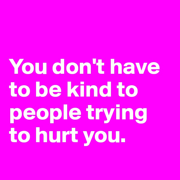 You don't have to be kind to people trying to hurt you.