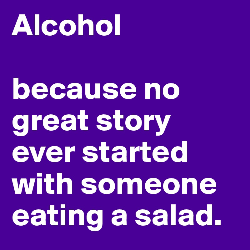 Alcohol  because no great story ever started with someone eating a salad.