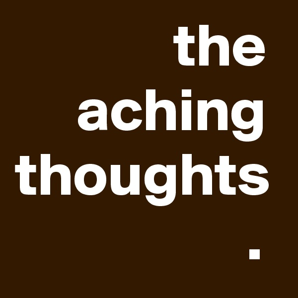 the      aching thoughts                    .