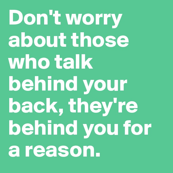 Don't worry about those who talk behind your back, they're behind you for a reason.